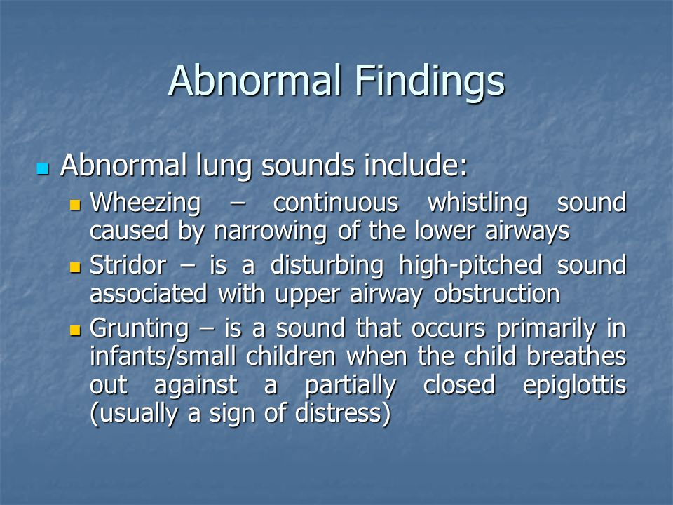 Abnormal Findings Abnormal lung sounds include: