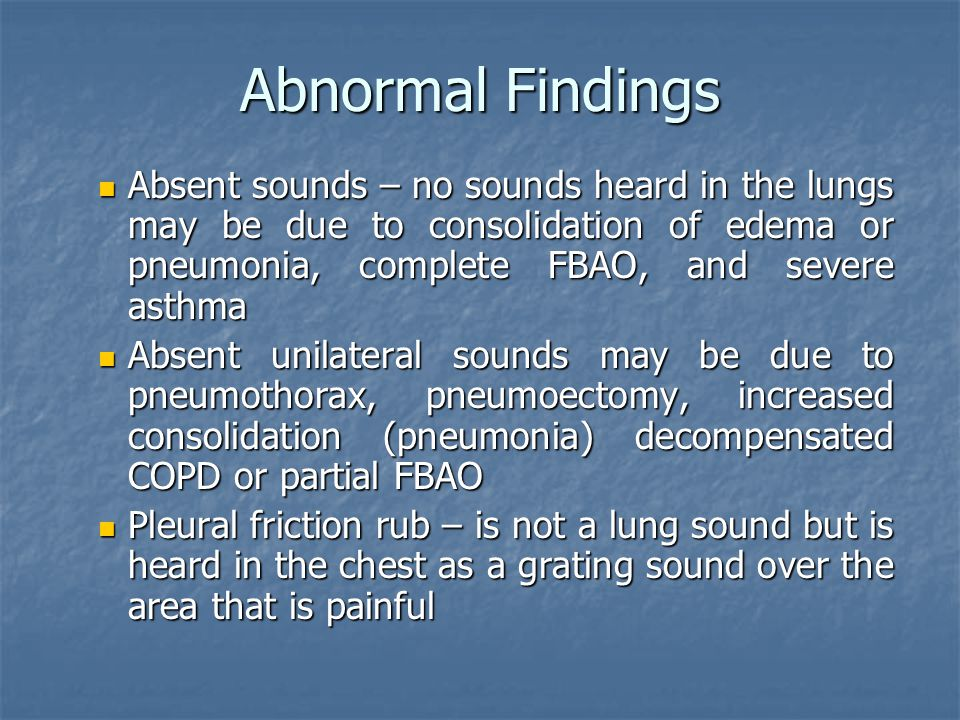 Abnormal Findings Absent sounds – no sounds heard in the lungs may be due to consolidation of edema or pneumonia, complete FBAO, and severe asthma.