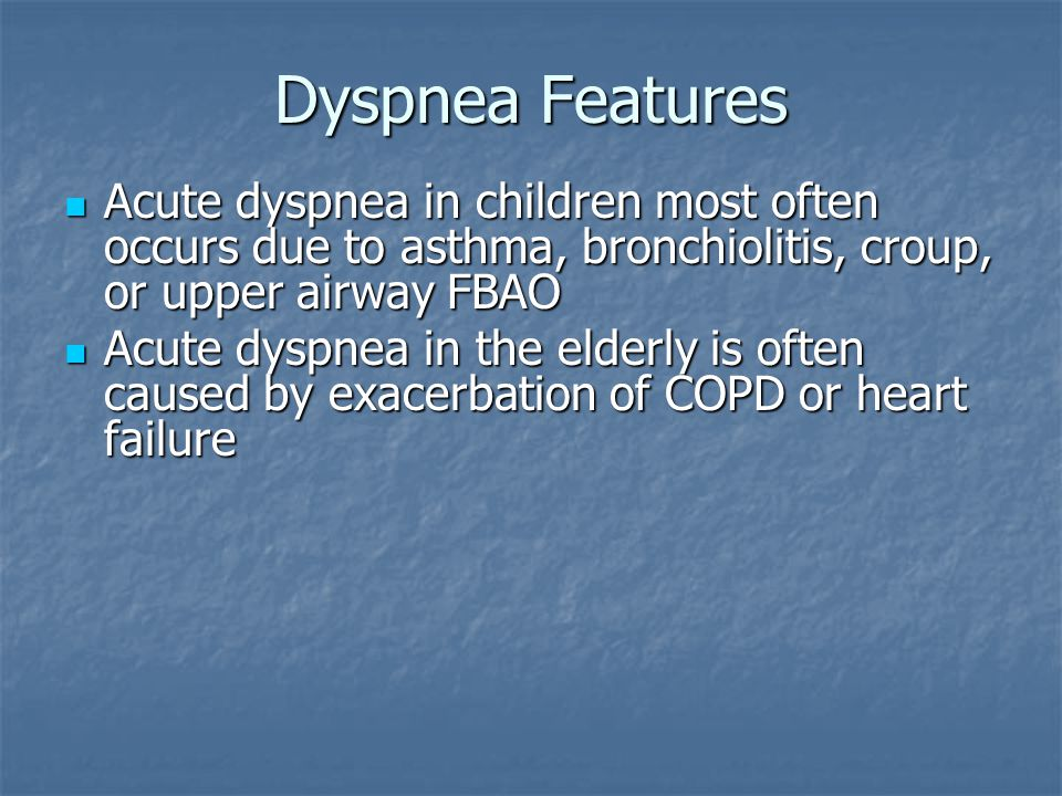 Dyspnea Features Acute dyspnea in children most often occurs due to asthma, bronchiolitis, croup, or upper airway FBAO.