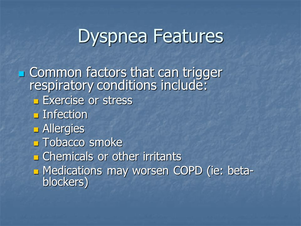 Dyspnea Features Common factors that can trigger respiratory conditions include: Exercise or stress.