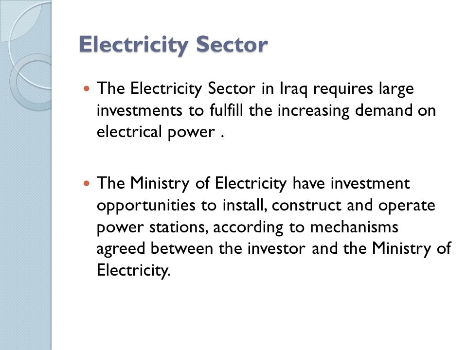 Electricity Sector The Electricity Sector in Iraq requires large investments to fulfill the increasing demand on electrical power .