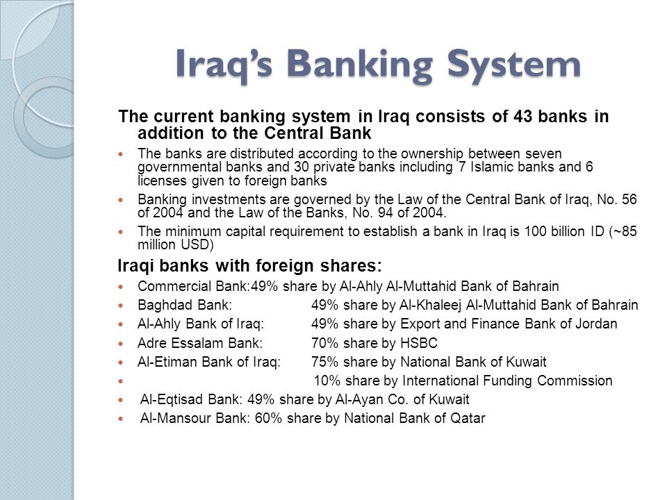 Iraq's Banking System The current banking system in Iraq consists of 43 banks in addition to the Central Bank.