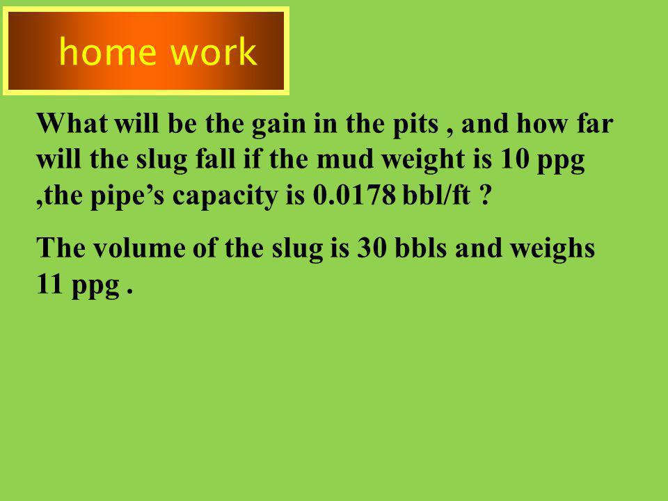 home work What will be the gain in the pits , and how far will the slug fall if the mud weight is 10 ppg ,the pipe's capacity is 0.0178 bbl/ft