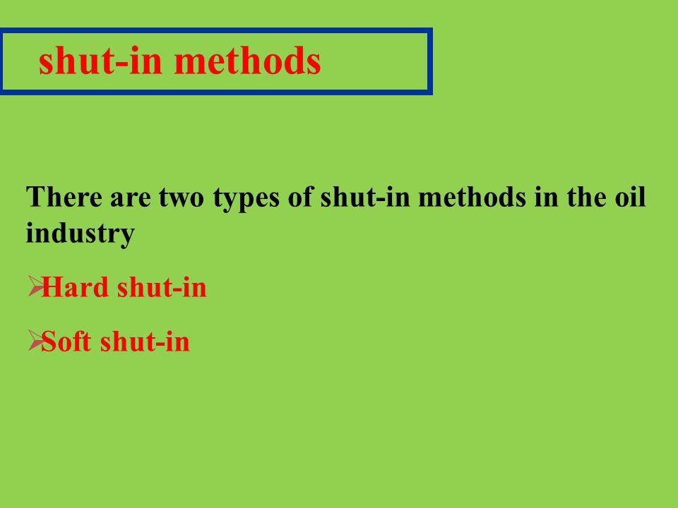 shut-in methods There are two types of shut-in methods in the oil industry.