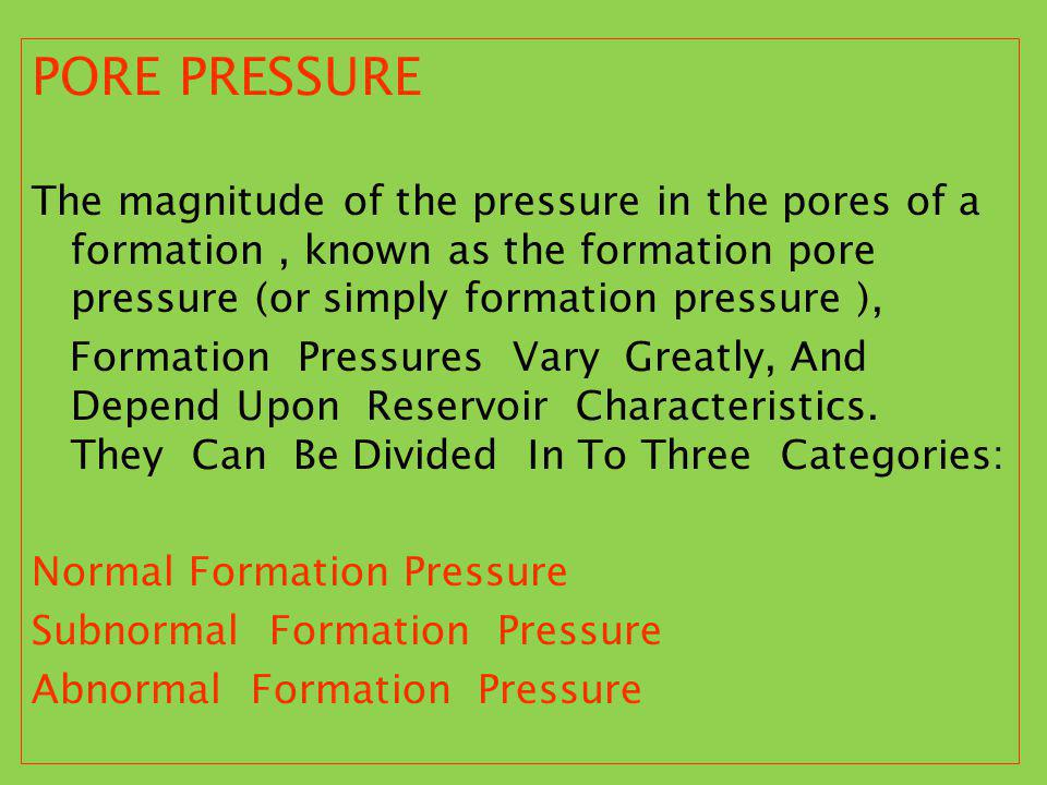 PORE PRESSURE The magnitude of the pressure in the pores of a formation , known as the formation pore pressure (or simply formation pressure ),
