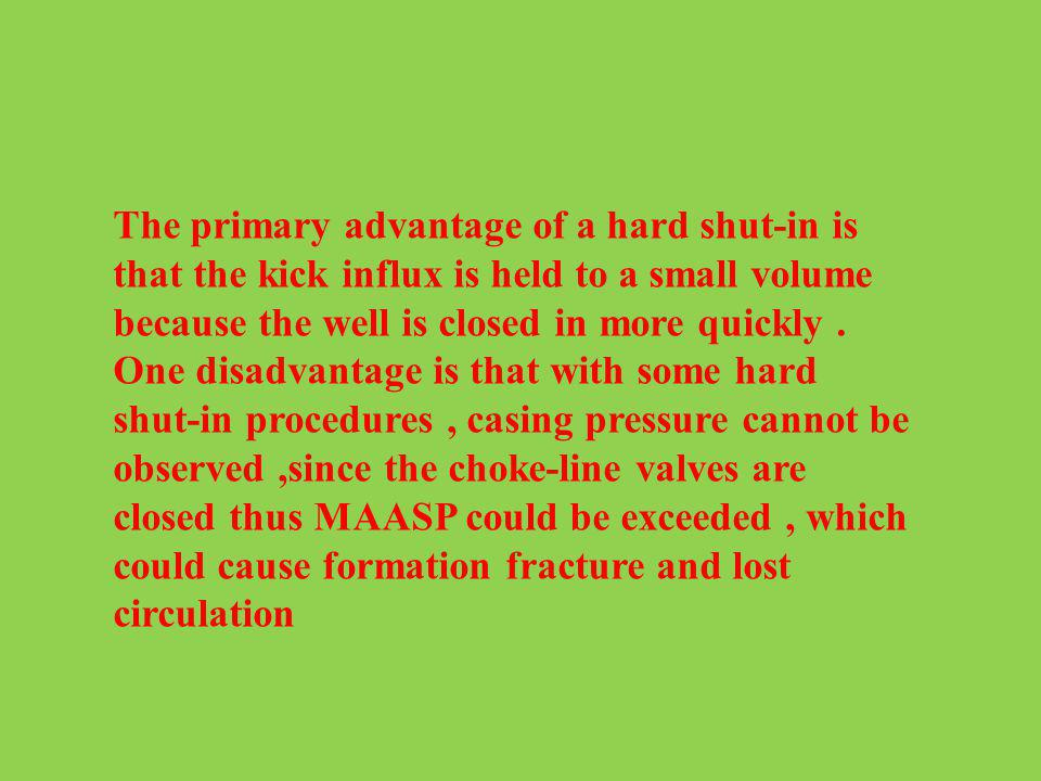 The primary advantage of a hard shut-in is that the kick influx is held to a small volume because the well is closed in more quickly .
