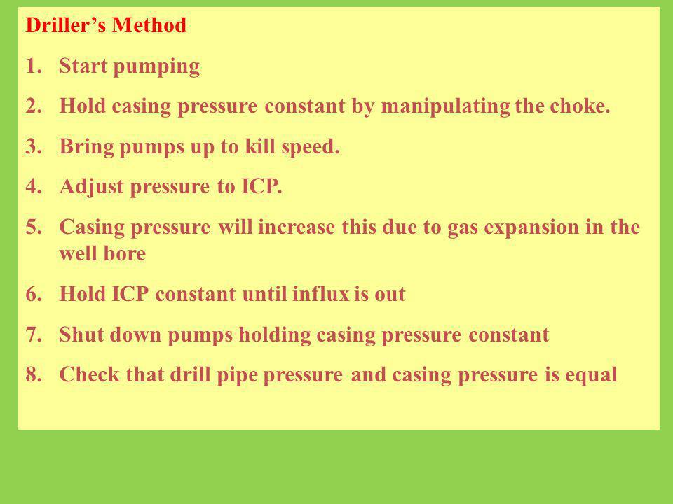 Driller's Method Start pumping. Hold casing pressure constant by manipulating the choke. Bring pumps up to kill speed.