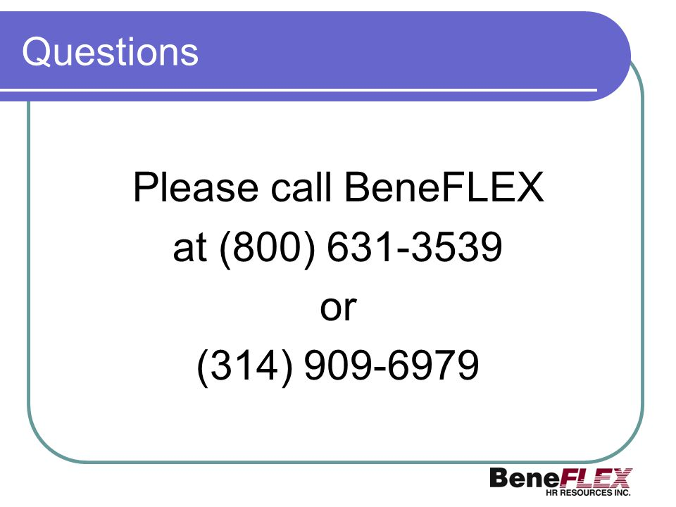 Questions Please call BeneFLEX at (800) 631-3539 or (314) 909-6979