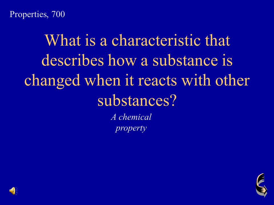 Properties, 700 What is a characteristic that describes how a substance is changed when it reacts with other substances