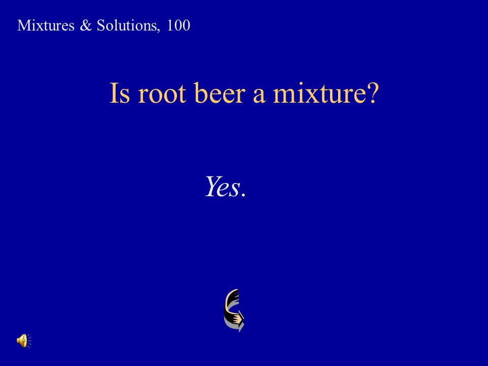 Mixtures & Solutions, 100 Is root beer a mixture Yes.