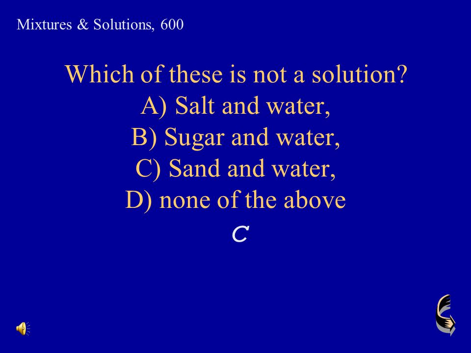 Mixtures & Solutions, 600 Which of these is not a solution A) Salt and water, B) Sugar and water, C) Sand and water, D) none of the above.