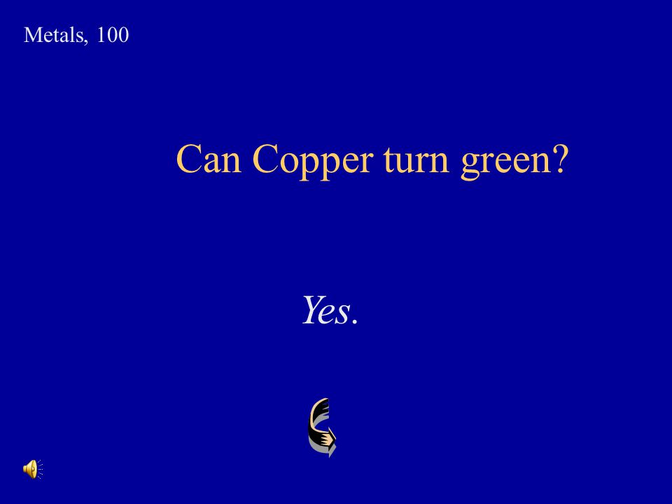 Metals, 100 Can Copper turn green Yes.