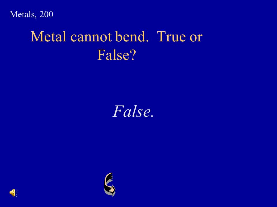 Metal cannot bend. True or False