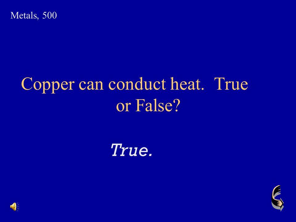 Copper can conduct heat. True or False