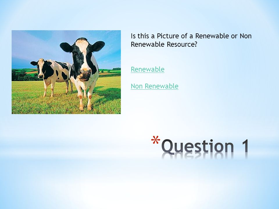 Question 1 Is this a Picture of a Renewable or Non Renewable Resource