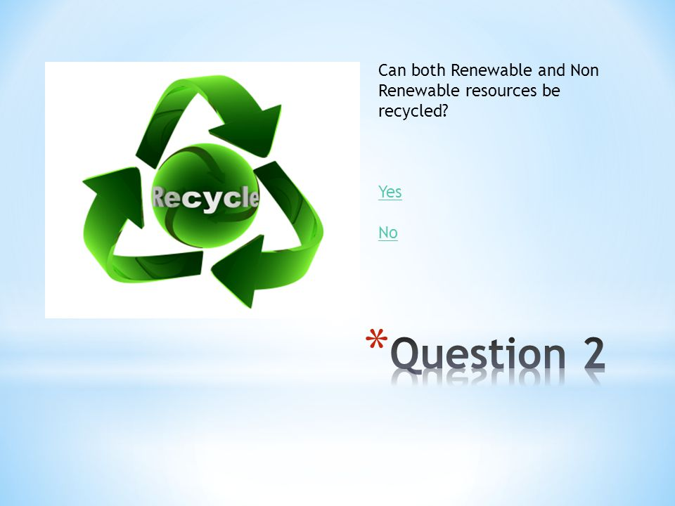 Question 2 Can both Renewable and Non Renewable resources be recycled