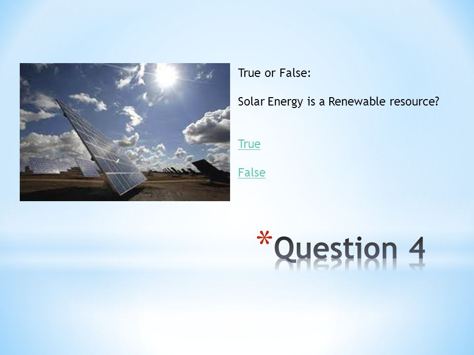 Question 4 True or False: Solar Energy is a Renewable resource True