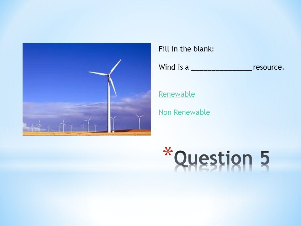 Question 5 Fill in the blank: Wind is a _______________ resource.