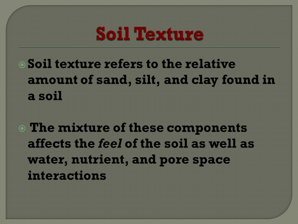 Soil Texture Soil texture refers to the relative amount of sand, silt, and clay found in a soil.