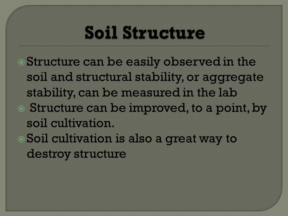 Soil Structure Structure can be easily observed in the soil and structural stability, or aggregate stability, can be measured in the lab.