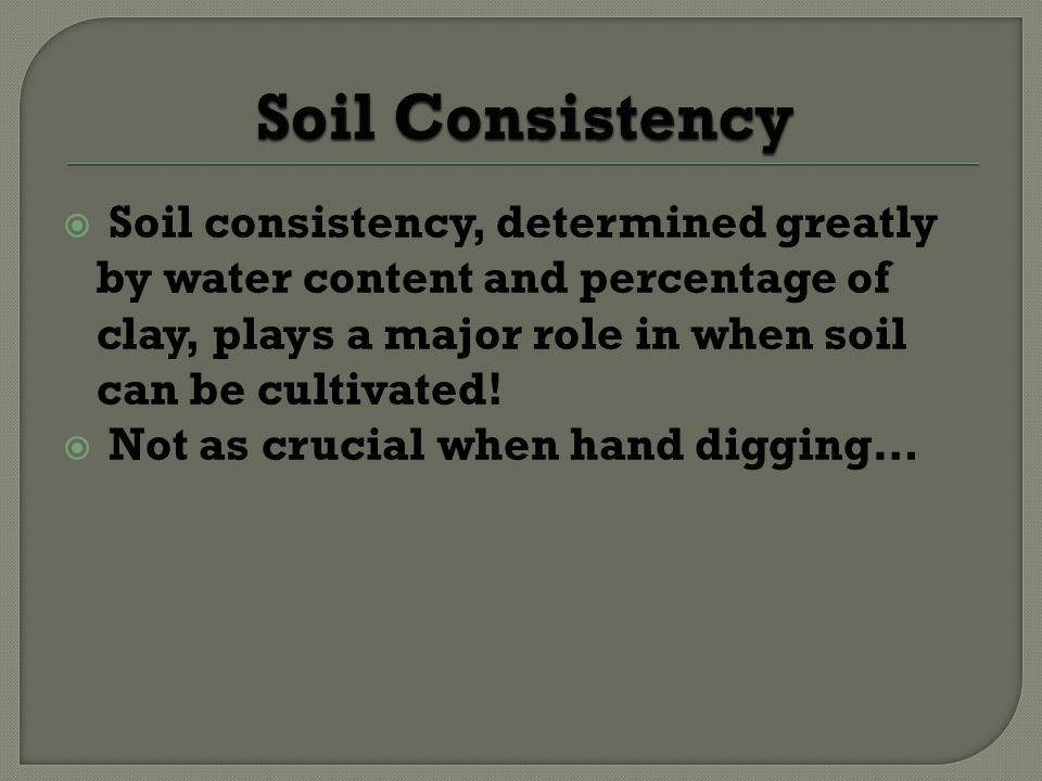 Soil Consistency Soil consistency, determined greatly by water content and percentage of clay, plays a major role in when soil can be cultivated!