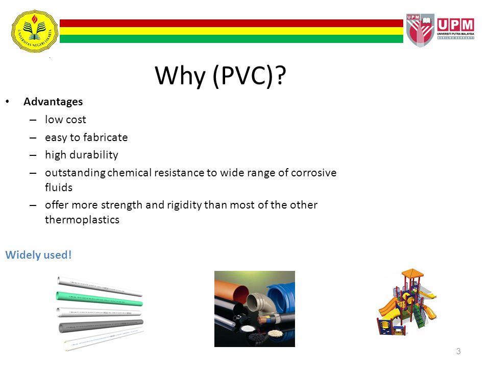 Why (PVC) Advantages low cost easy to fabricate high durability