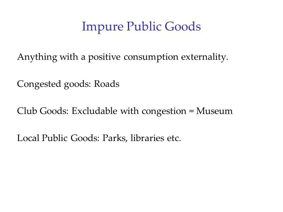 Impure Public Goods Anything with a positive consumption externality.