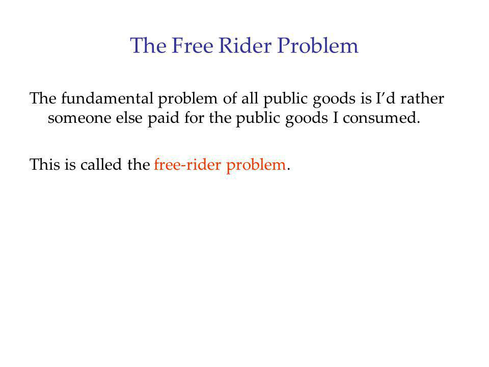 The Free Rider Problem The fundamental problem of all public goods is I'd rather someone else paid for the public goods I consumed.