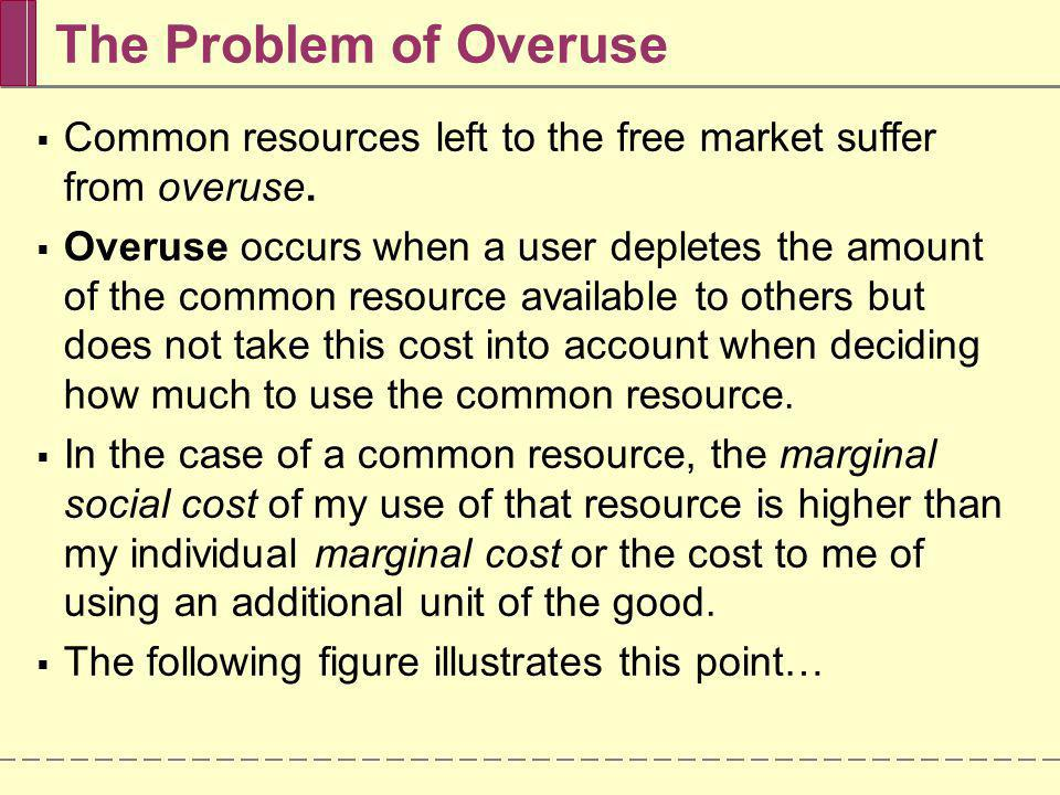 The Problem of Overuse Common resources left to the free market suffer from overuse.