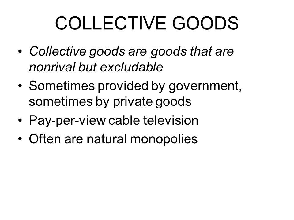 COLLECTIVE GOODS Collective goods are goods that are nonrival but excludable. Sometimes provided by government, sometimes by private goods.