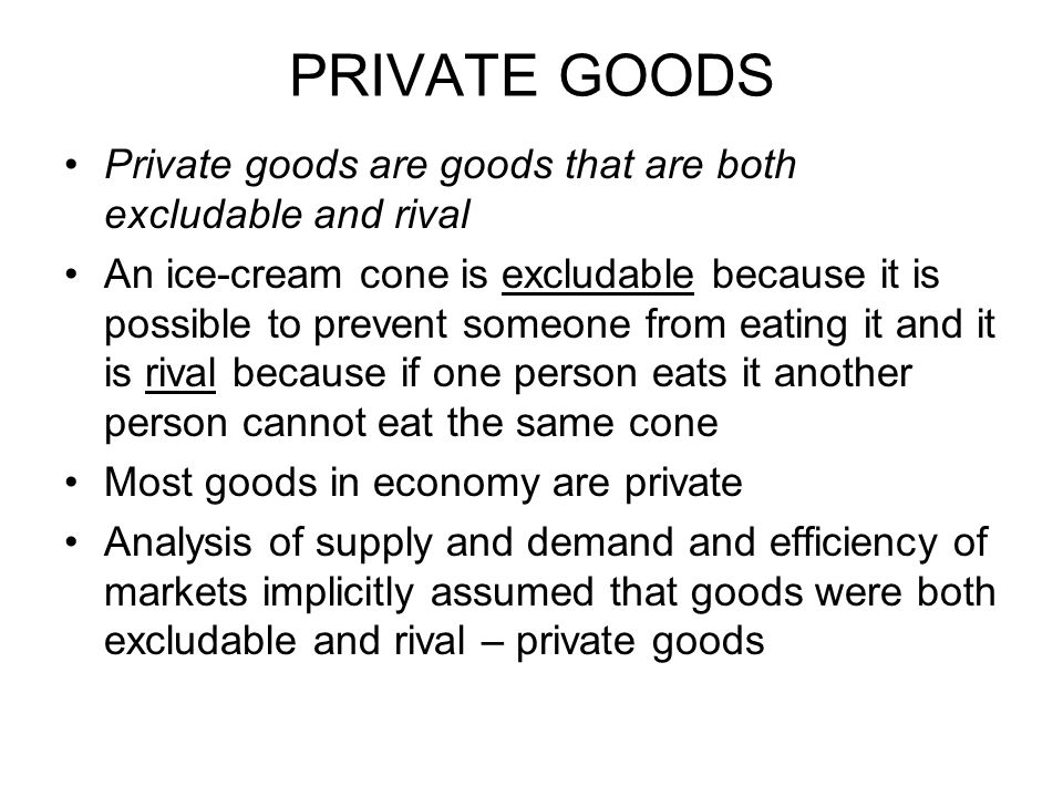 PRIVATE GOODS Private goods are goods that are both excludable and rival.
