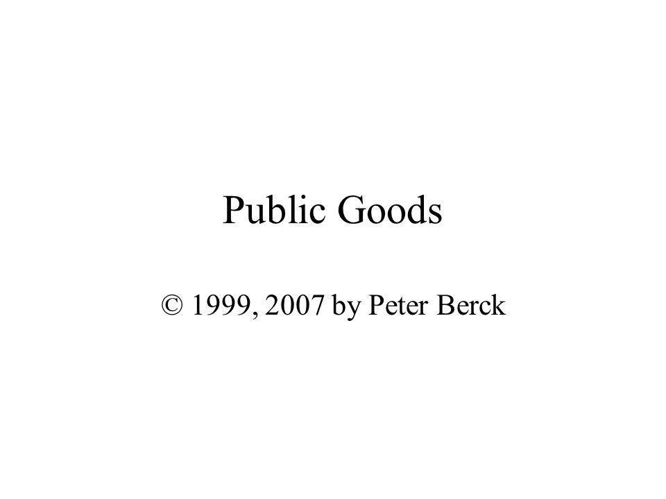 Public Goods © 1999, 2007 by Peter Berck