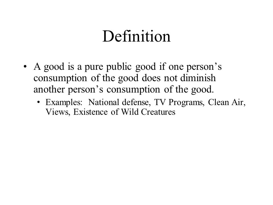 Definition A good is a pure public good if one person's consumption of the good does not diminish another person's consumption of the good.