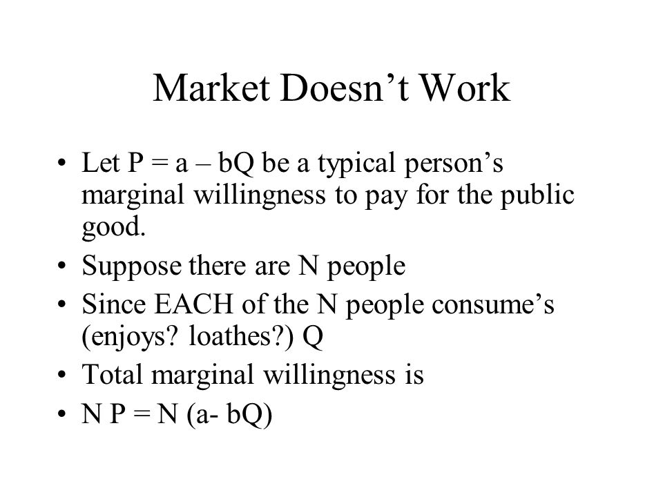 Market Doesn't Work Let P = a – bQ be a typical person's marginal willingness to pay for the public good.