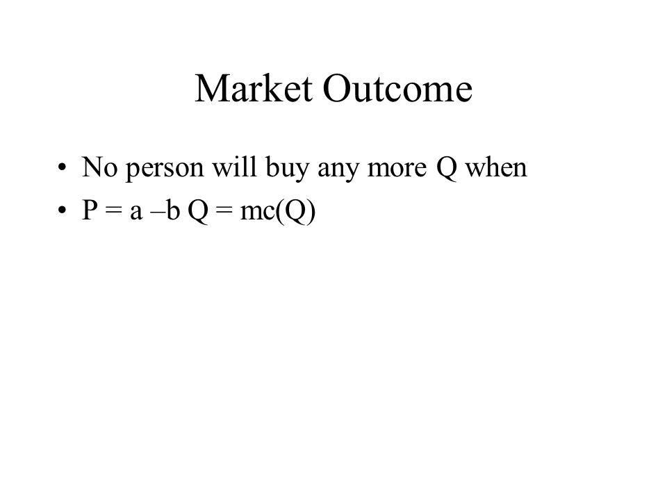 Market Outcome No person will buy any more Q when P = a –b Q = mc(Q)
