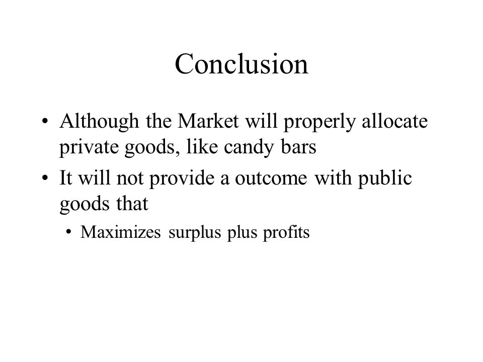 Conclusion Although the Market will properly allocate private goods, like candy bars. It will not provide a outcome with public goods that.