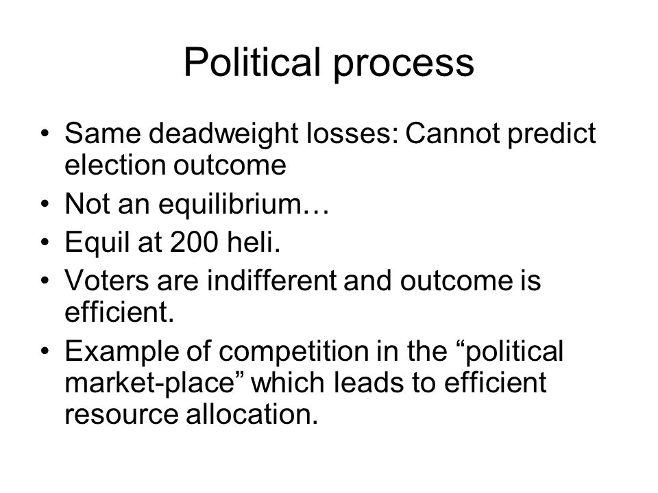 Political process Same deadweight losses: Cannot predict election outcome. Not an equilibrium… Equil at 200 heli.