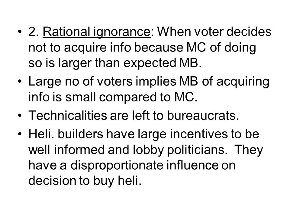 2. Rational ignorance: When voter decides not to acquire info because MC of doing so is larger than expected MB.