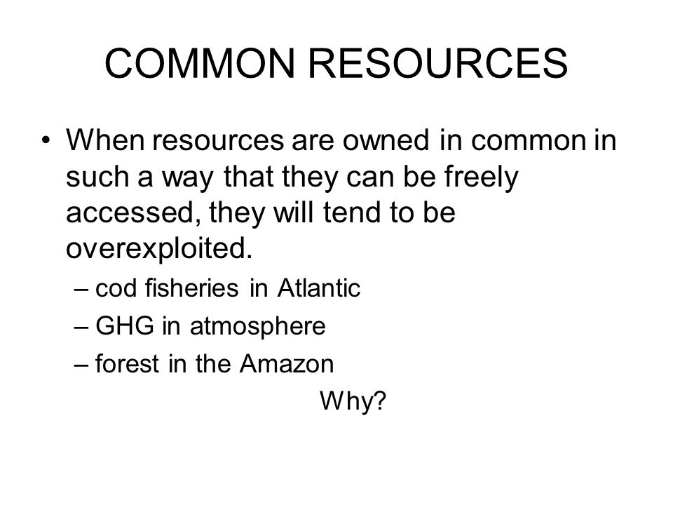 COMMON RESOURCES When resources are owned in common in such a way that they can be freely accessed, they will tend to be overexploited.