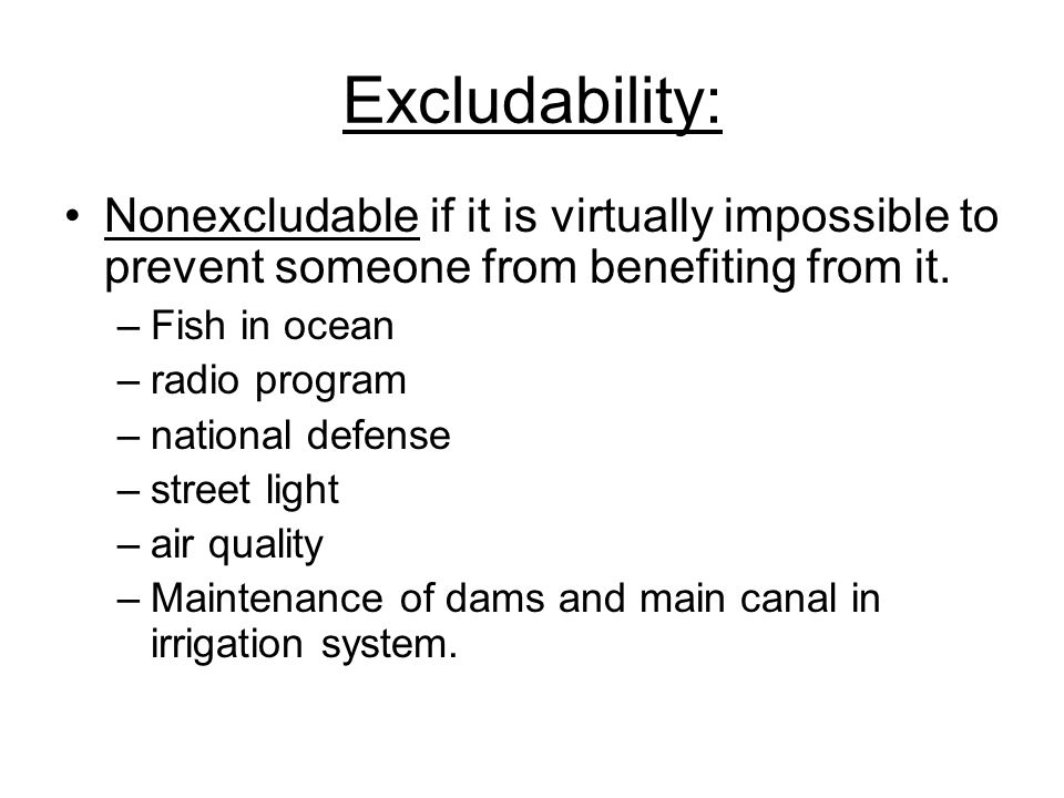 Excludability: Nonexcludable if it is virtually impossible to prevent someone from benefiting from it.