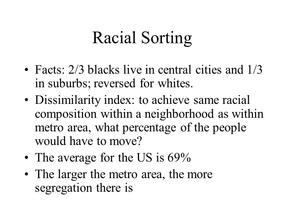 Racial Sorting Facts: 2/3 blacks live in central cities and 1/3 in suburbs; reversed for whites.