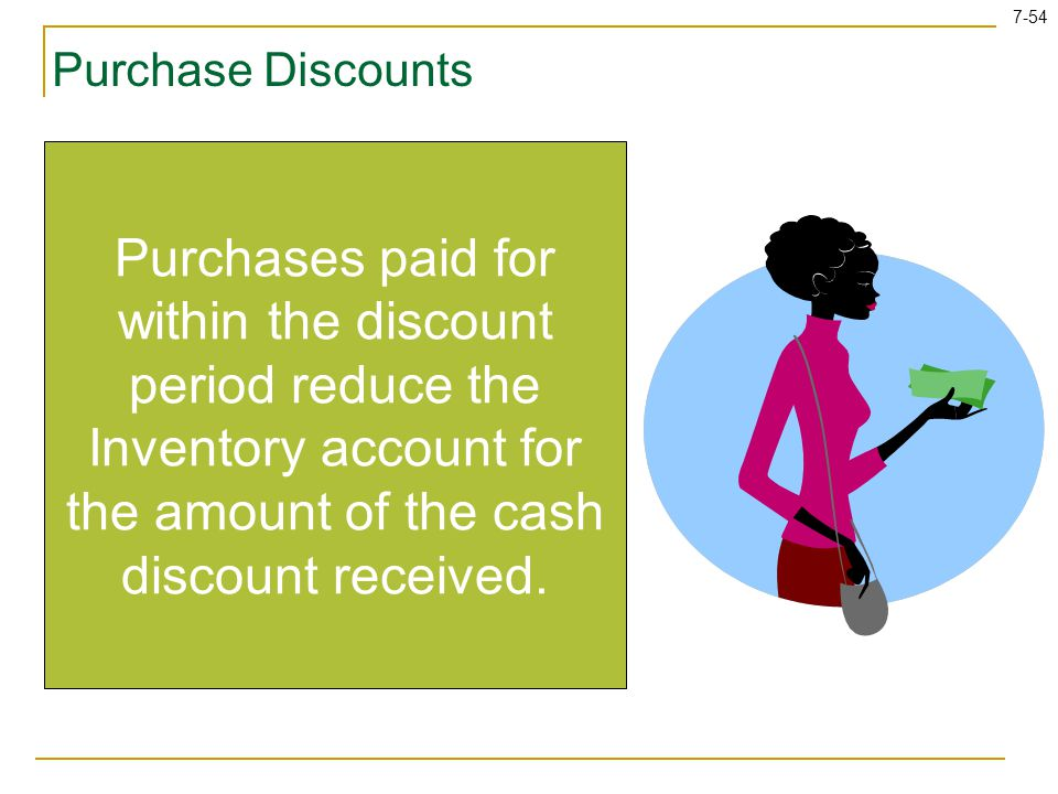 Purchase Discounts Purchases paid for within the discount period reduce the Inventory account for the amount of the cash discount received.