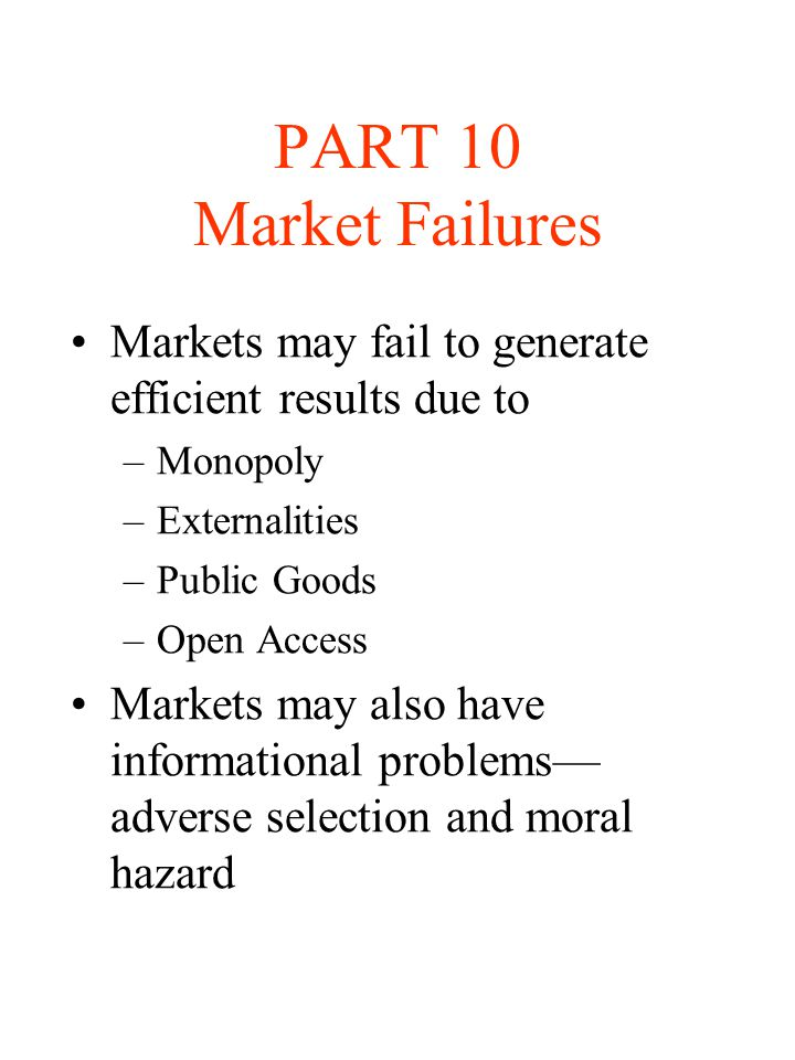 PART 10 Market Failures Markets may fail to generate efficient results due to. Monopoly. Externalities.