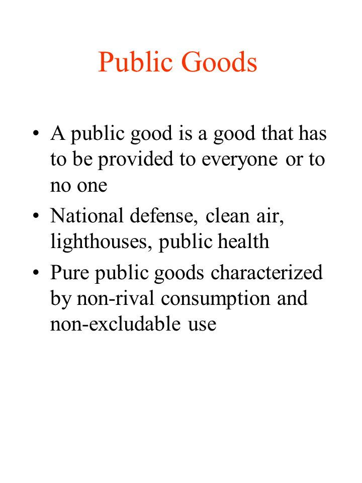 Public Goods A public good is a good that has to be provided to everyone or to no one. National defense, clean air, lighthouses, public health.
