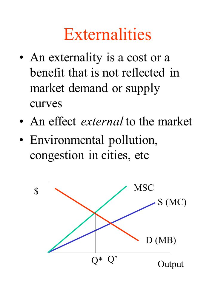 Externalities An externality is a cost or a benefit that is not reflected in market demand or supply curves.