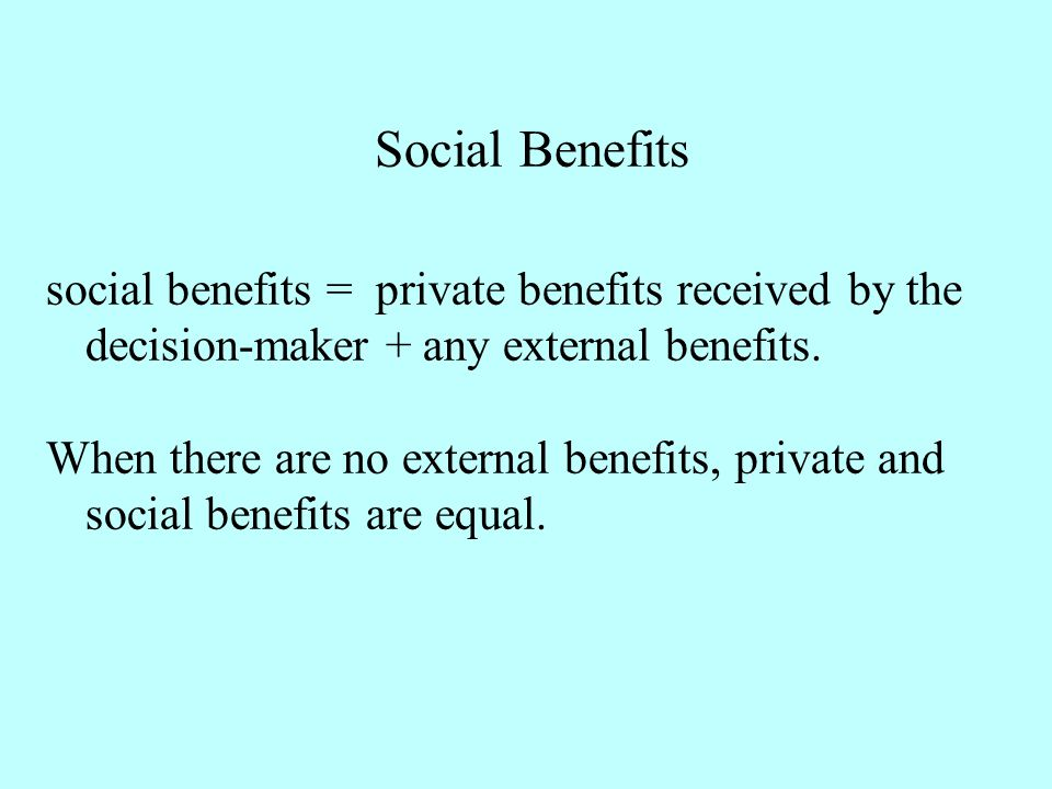 Social Benefits social benefits = private benefits received by the decision-maker + any external benefits.