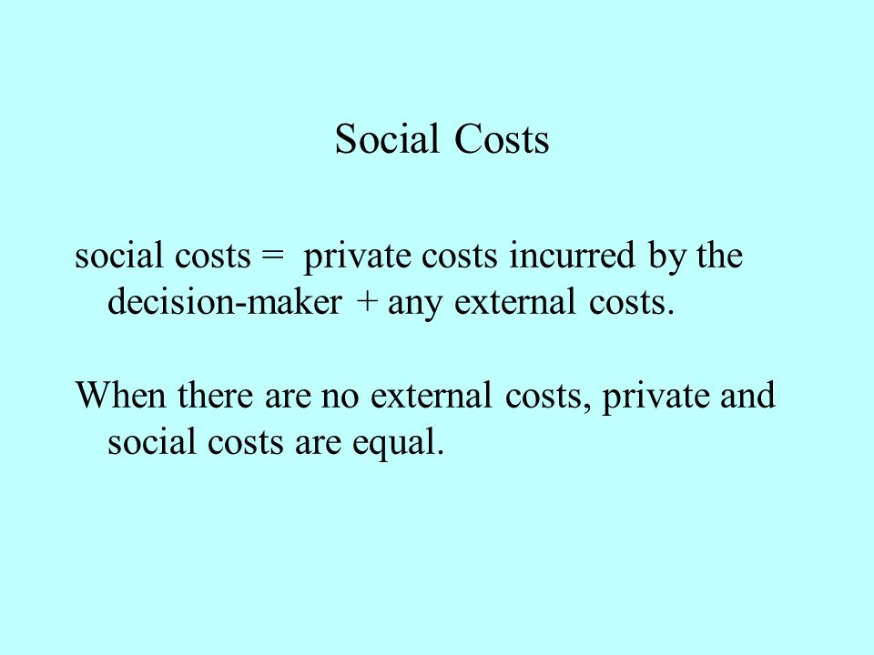 Social Costs social costs = private costs incurred by the decision-maker + any external costs.