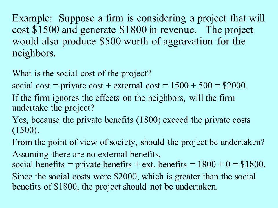 Example: Suppose a firm is considering a project that will cost $1500 and generate $1800 in revenue. The project would also produce $500 worth of aggravation for the neighbors.