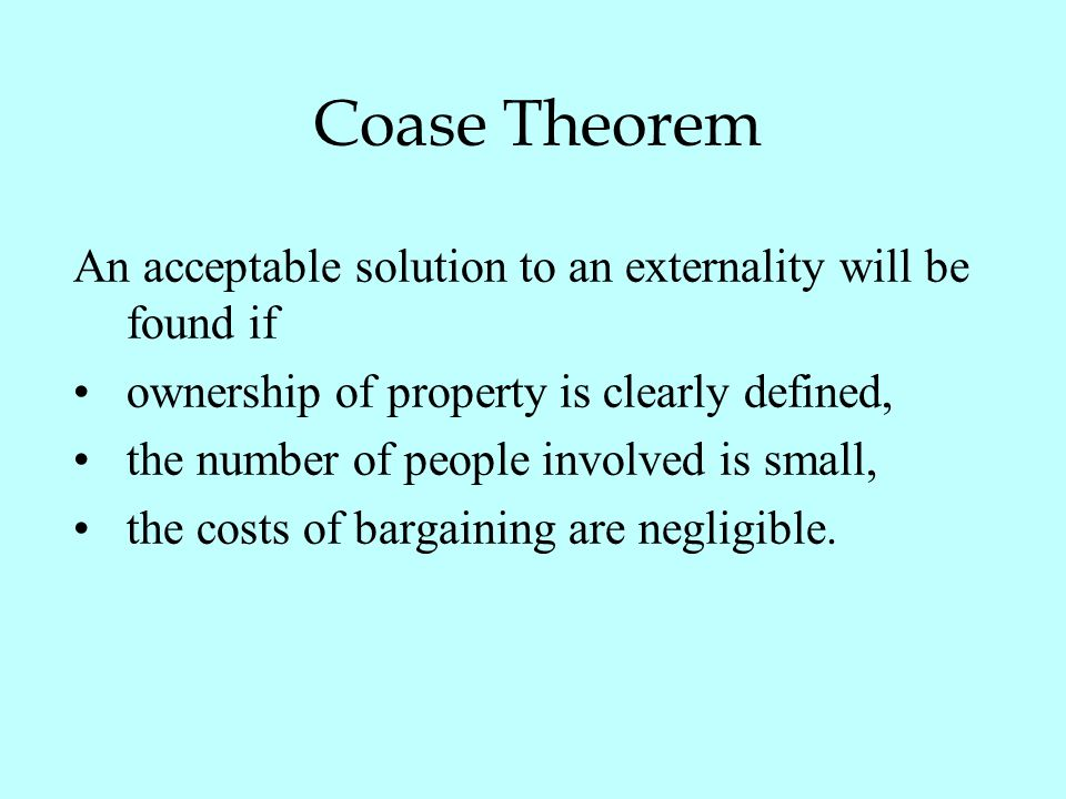 Coase Theorem An acceptable solution to an externality will be found if. ownership of property is clearly defined,