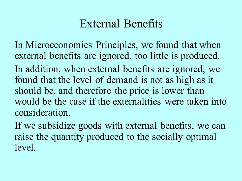 External Benefits In Microeconomics Principles, we found that when external benefits are ignored, too little is produced.